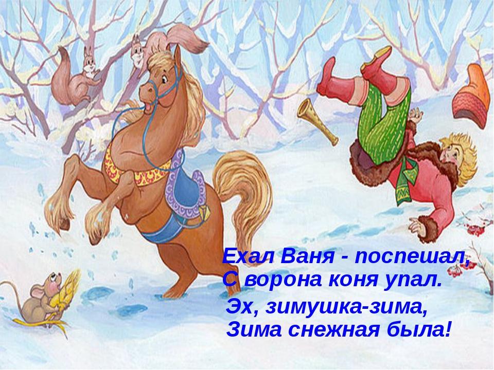 Ехал Ваня - поспешал, С ворона коня упал. Эх, зимушка-зима, Зима снежная была!
