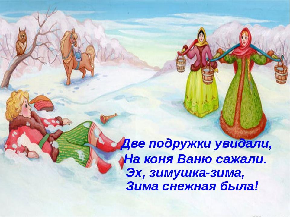 Две подружки увидали, На коня Ваню сажали. Эх, зимушка-зима, Зима снежная была!