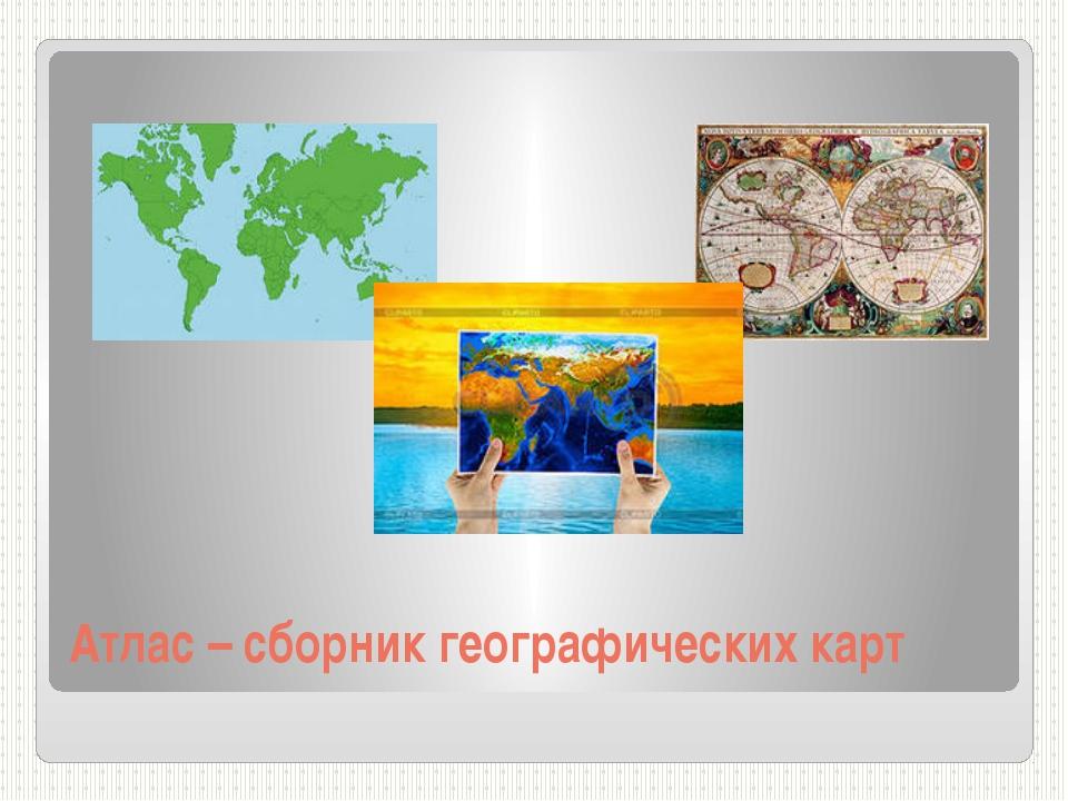 Атлас – сборник географических карт