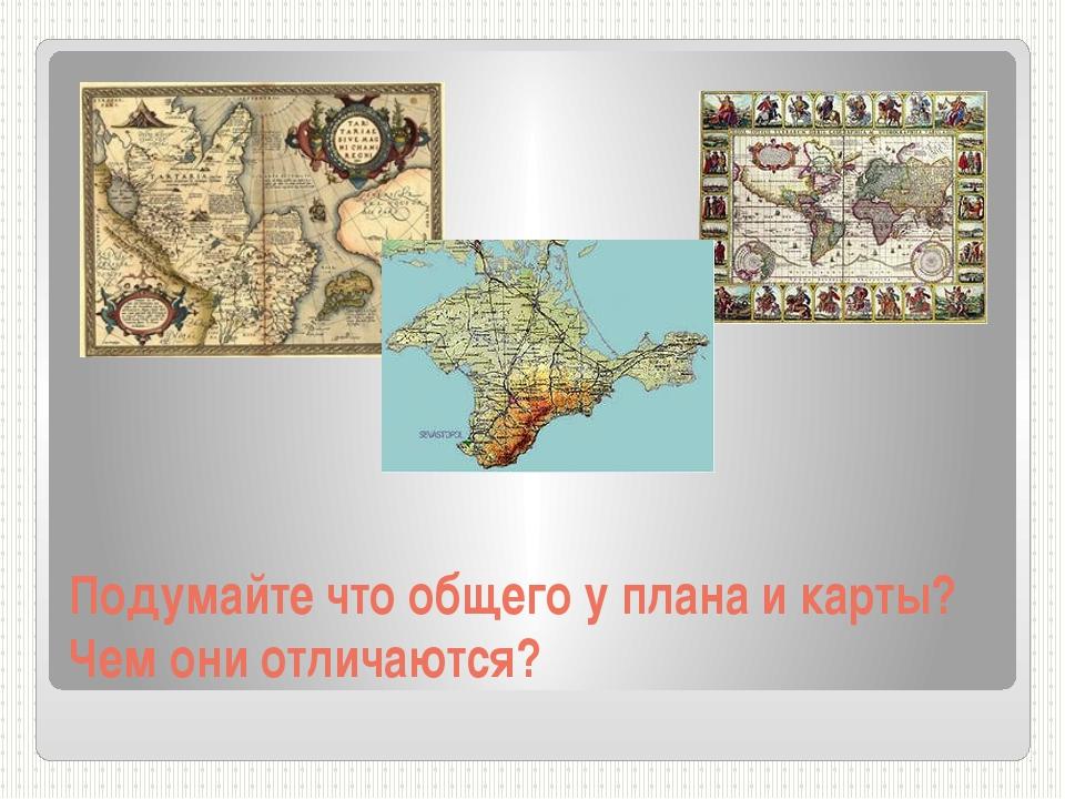 Подумайте что общего у плана и карты? Чем они отличаются?