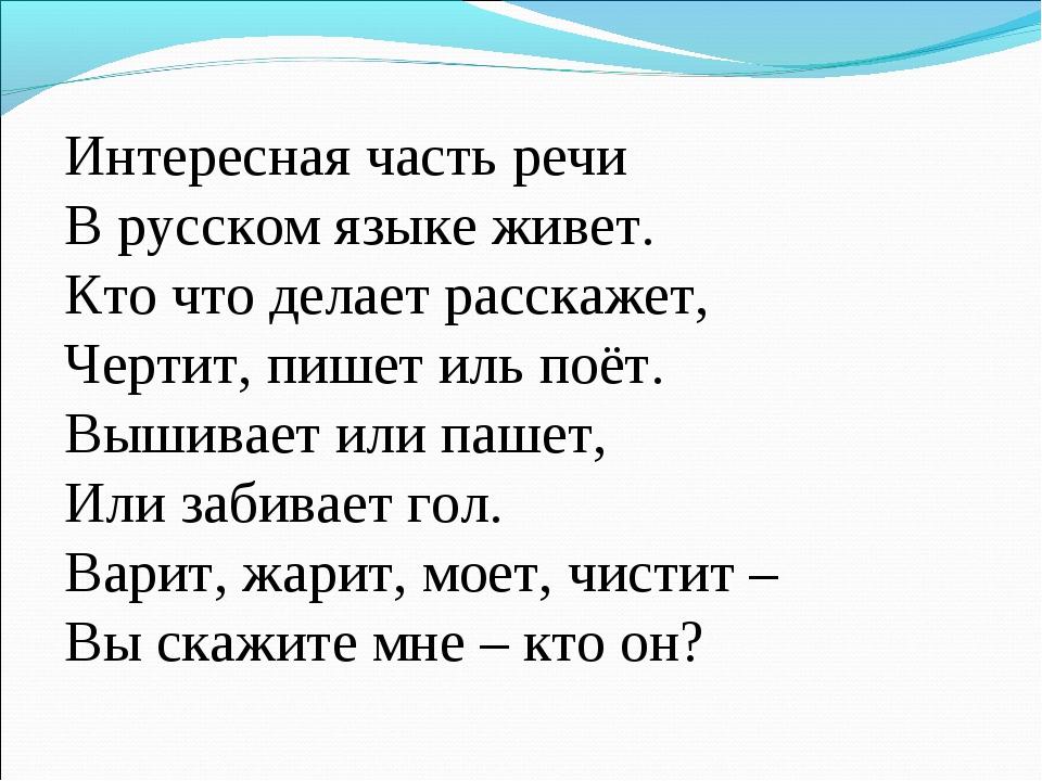 Интересная часть речи В русском языке живет. Кто что делает расскажет, Чертит...