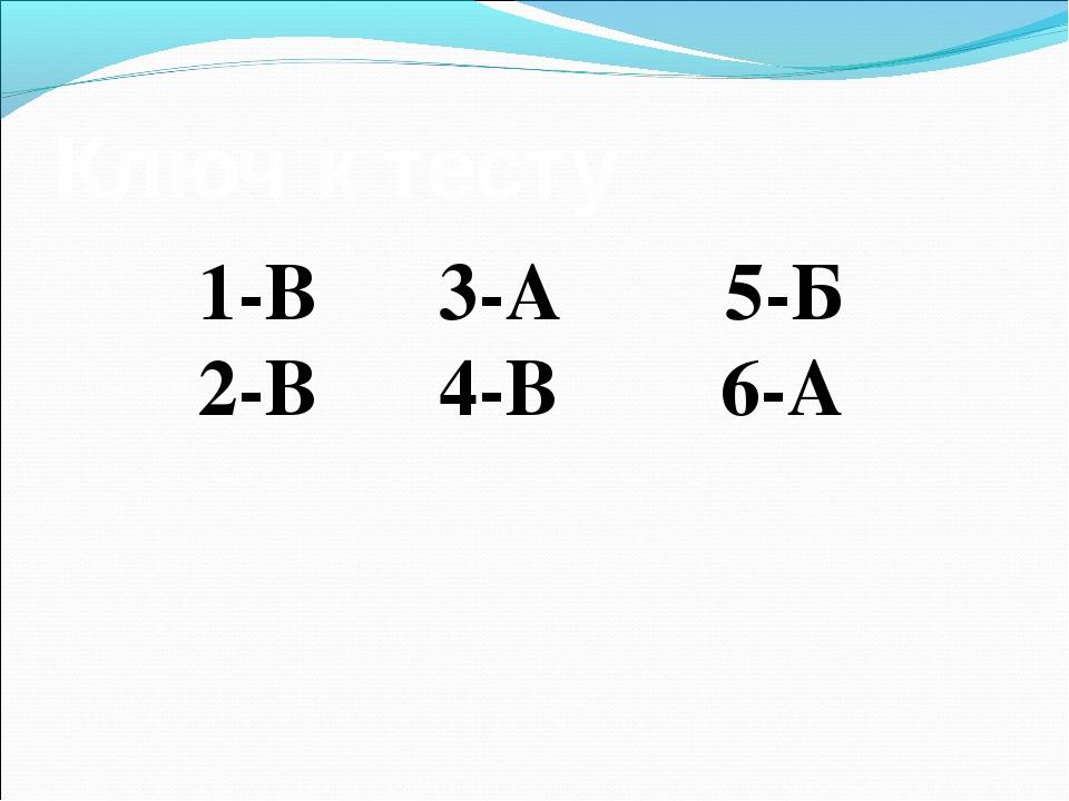 Ключ к тесту 1-В 3-А 5-Б 2-В 4-В 6-А