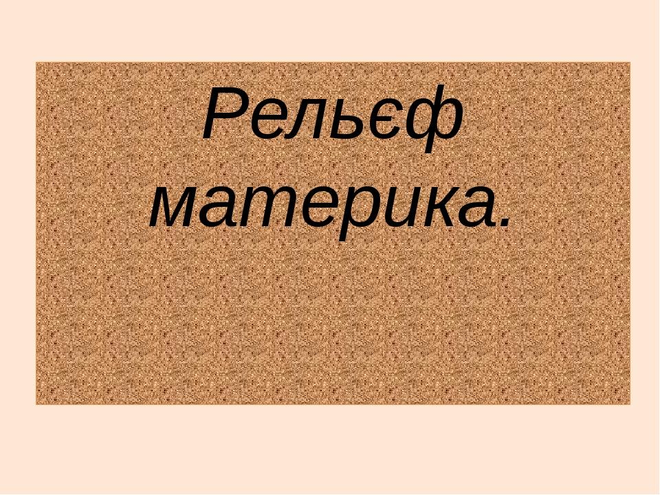 Рельєф материка.