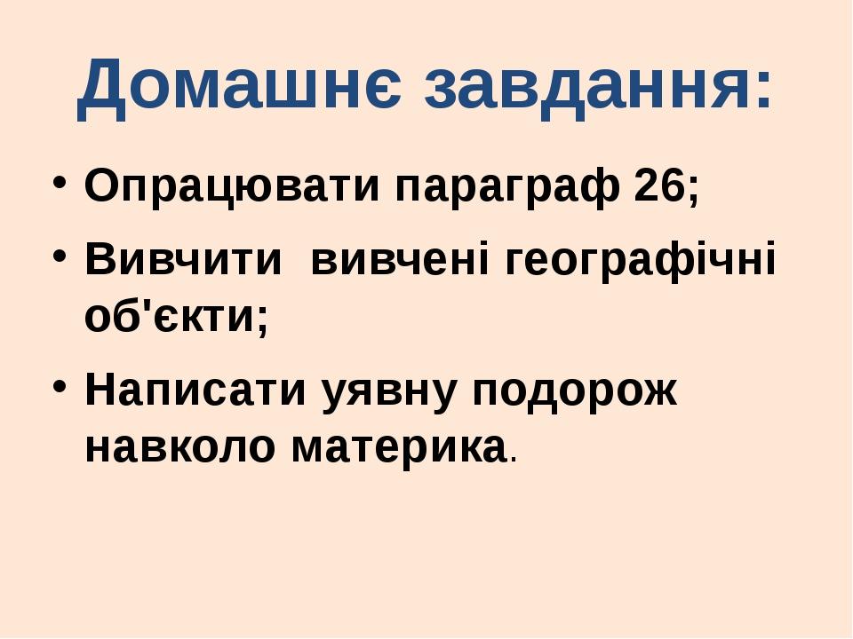 Домашнє завдання: Опрацювати параграф 26; Вивчити вивчені географічні об'єкти...