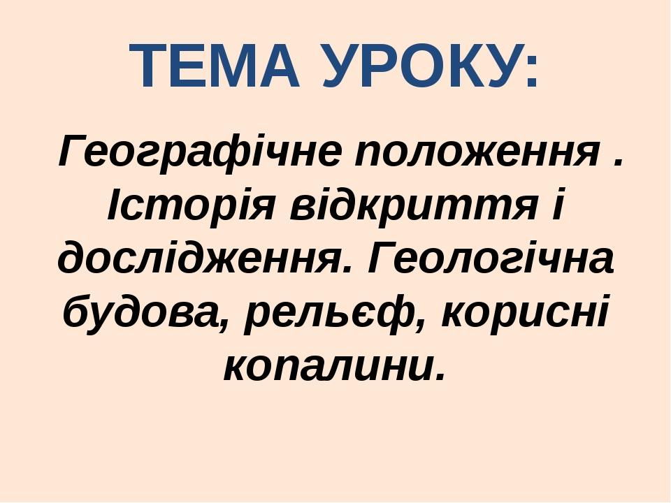 ТЕМА УРОКУ: Географічне положення . Історія відкриття і дослідження. Геологіч...