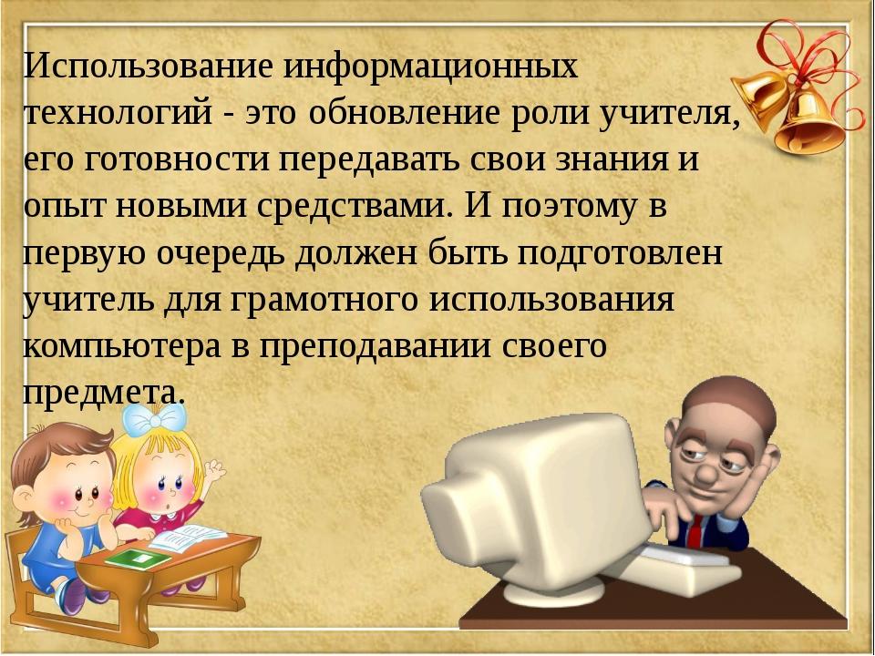 Использование информационных технологий - это обновление роли учителя, его го...