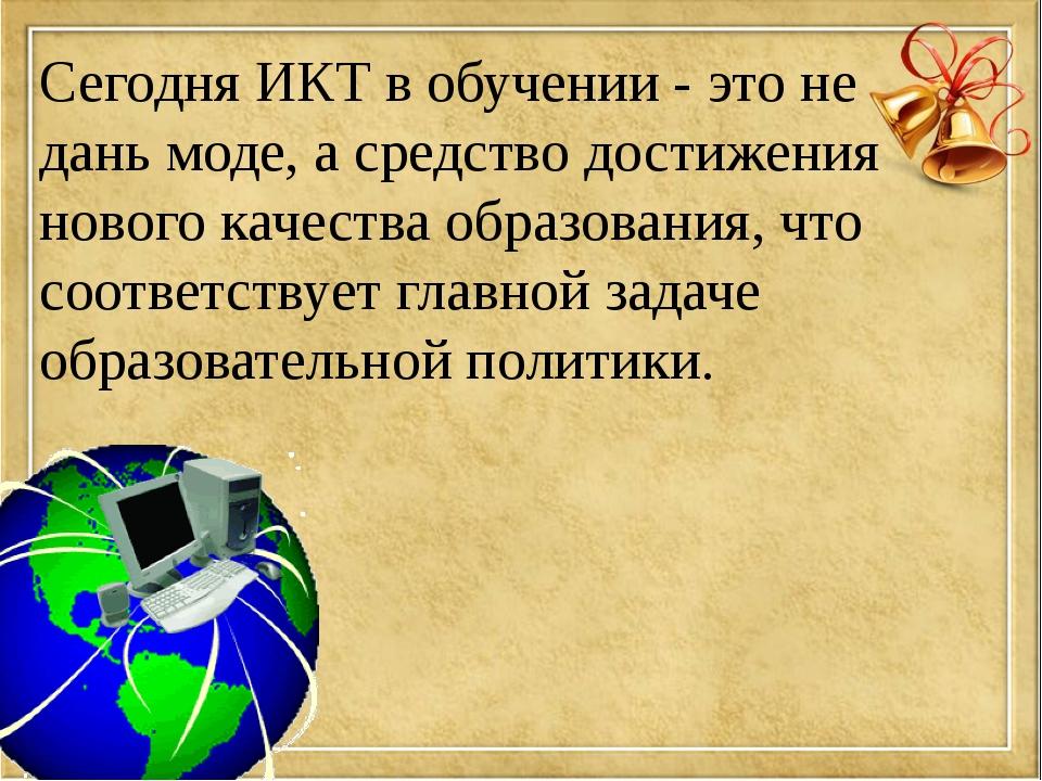 Сегодня ИКТ в обучении - это не дань моде, а средство достижения нового качес...