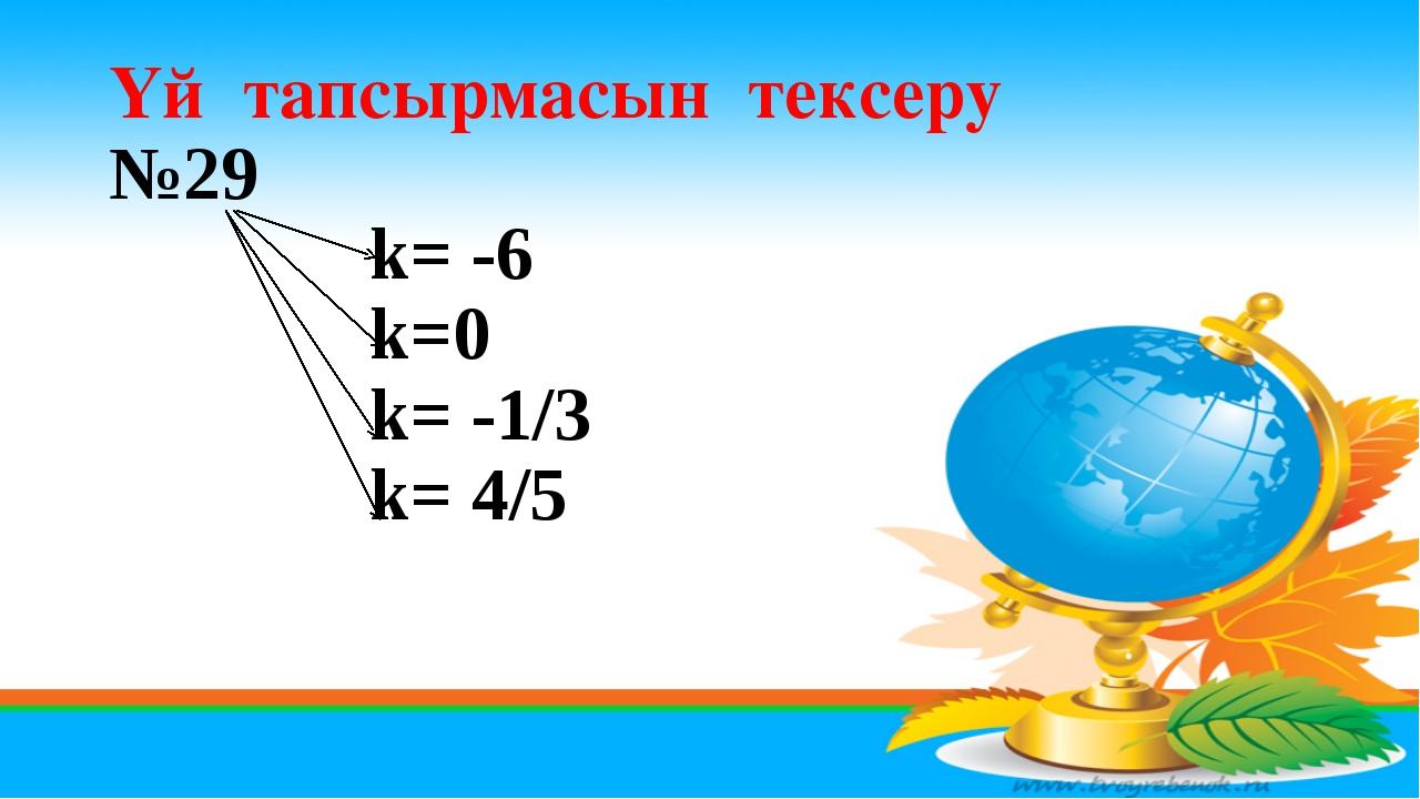 Үй тапсырмасын тексеру №29 k= -6 k=0 k= -1/3 k= 4/5