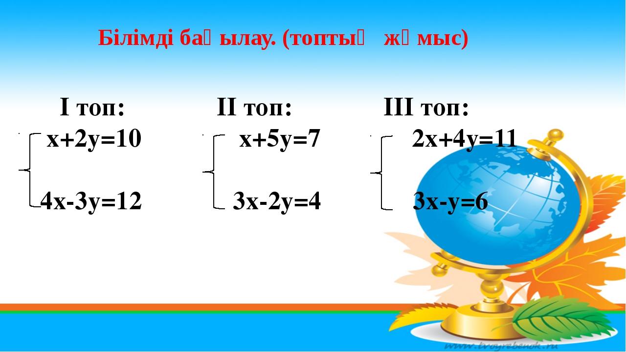 Білімді бақылау. (топтық жұмыс) І топ: ІІ топ: ІІІ топ: х+2у=10 х+5у=7 2х+4у...