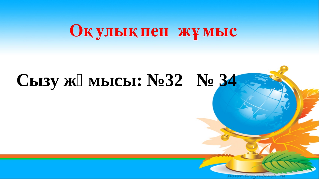 Оқулықпен жұмыс Сызу жұмысы: №32 № 34