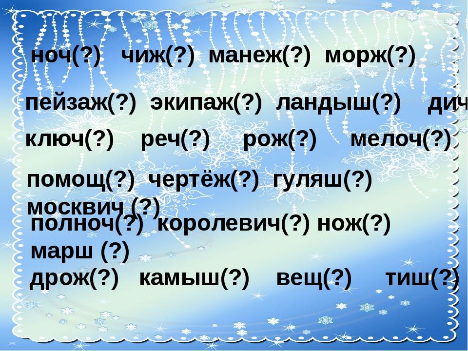 ноч(?) чиж(?) манеж(?) морж(?) пейзаж(?) экипаж(?) ландыш(?) дич(?) ключ(?)...