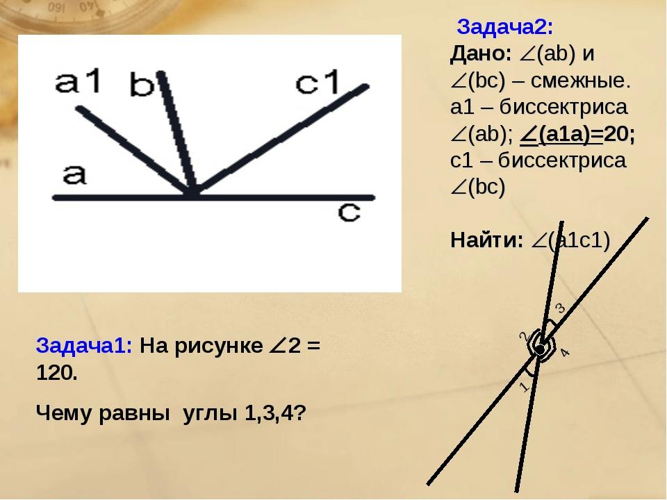 Задача2: Дано: (ab) и (bc) – смежные. а1 – биссектриса (ab); (а1а)=20; c...