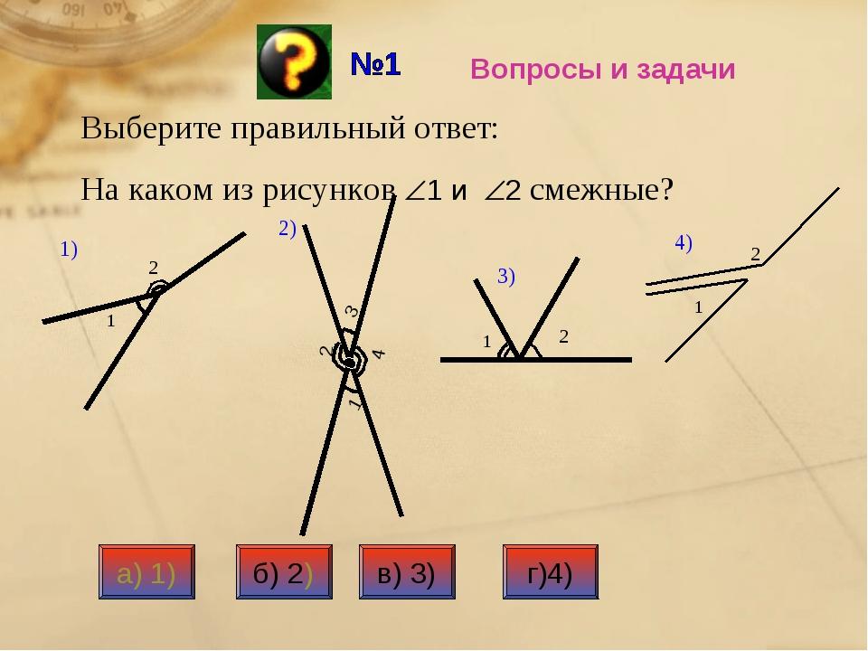 Вопросы и задачи Выберите правильный ответ: На каком из рисунков 1 и 2 смеж...