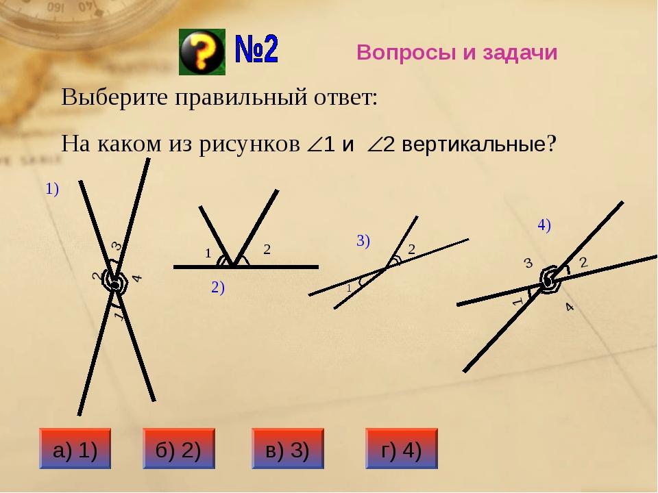 Вопросы и задачи Выберите правильный ответ: На каком из рисунков 1 и 2 верт...