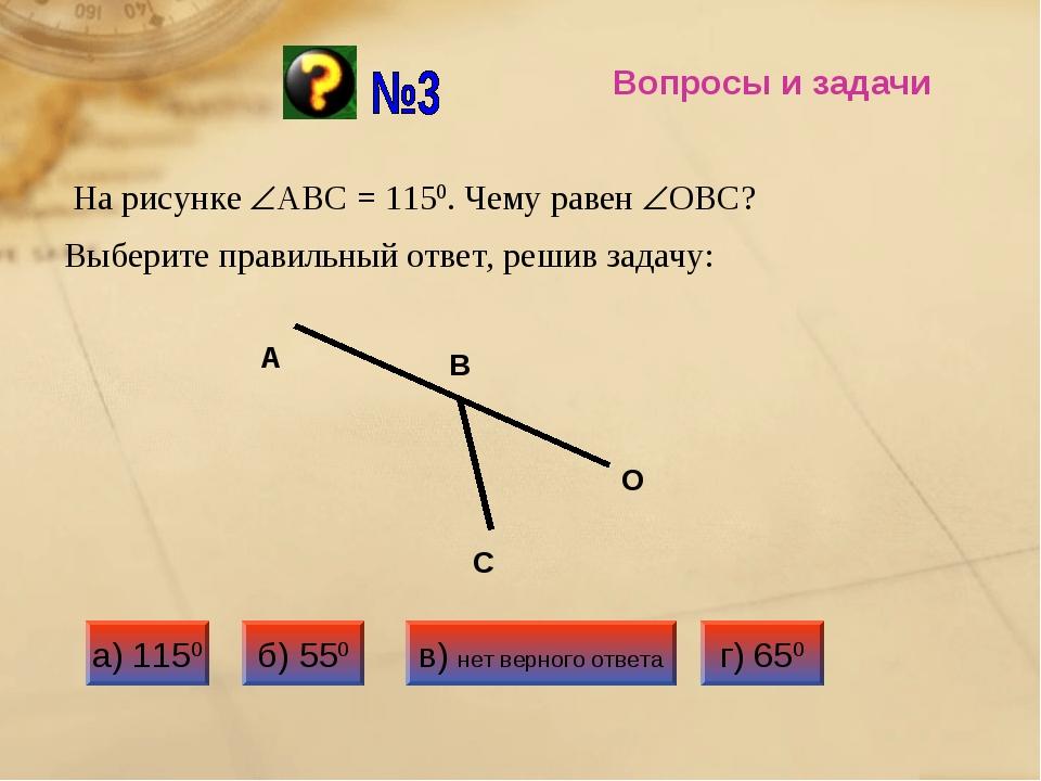 Вопросы и задачи Выберите правильный ответ, решив задачу: На рисунке АВС = 1...