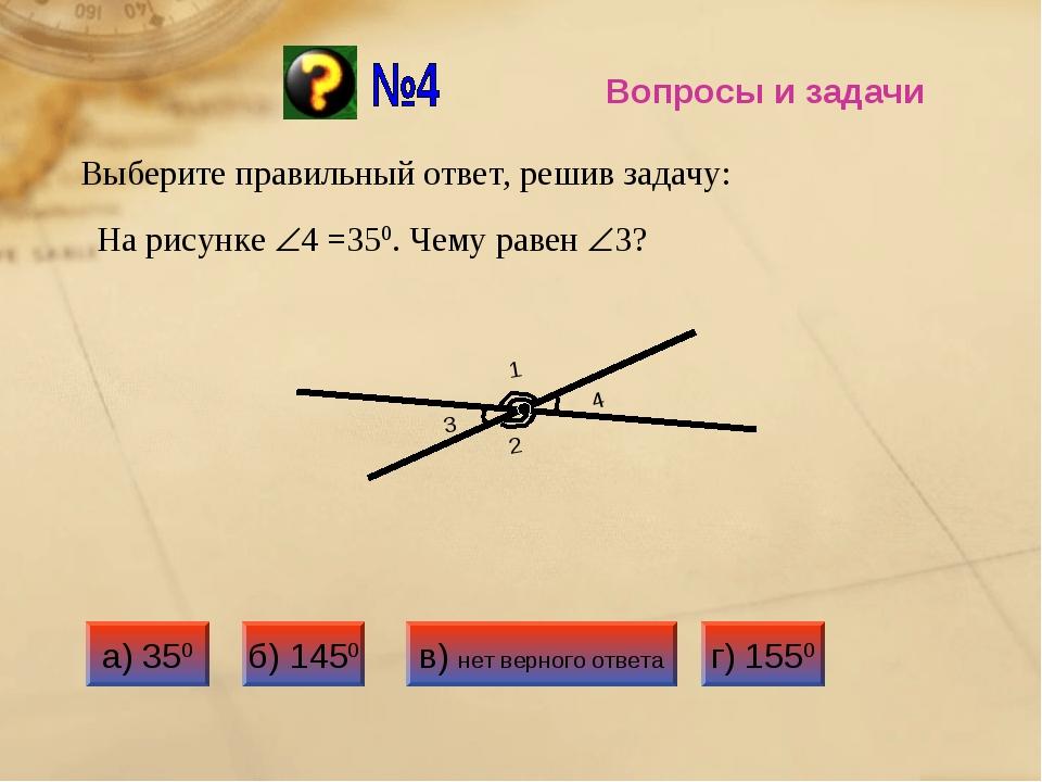 Вопросы и задачи Выберите правильный ответ, решив задачу: На рисунке 4 =350....
