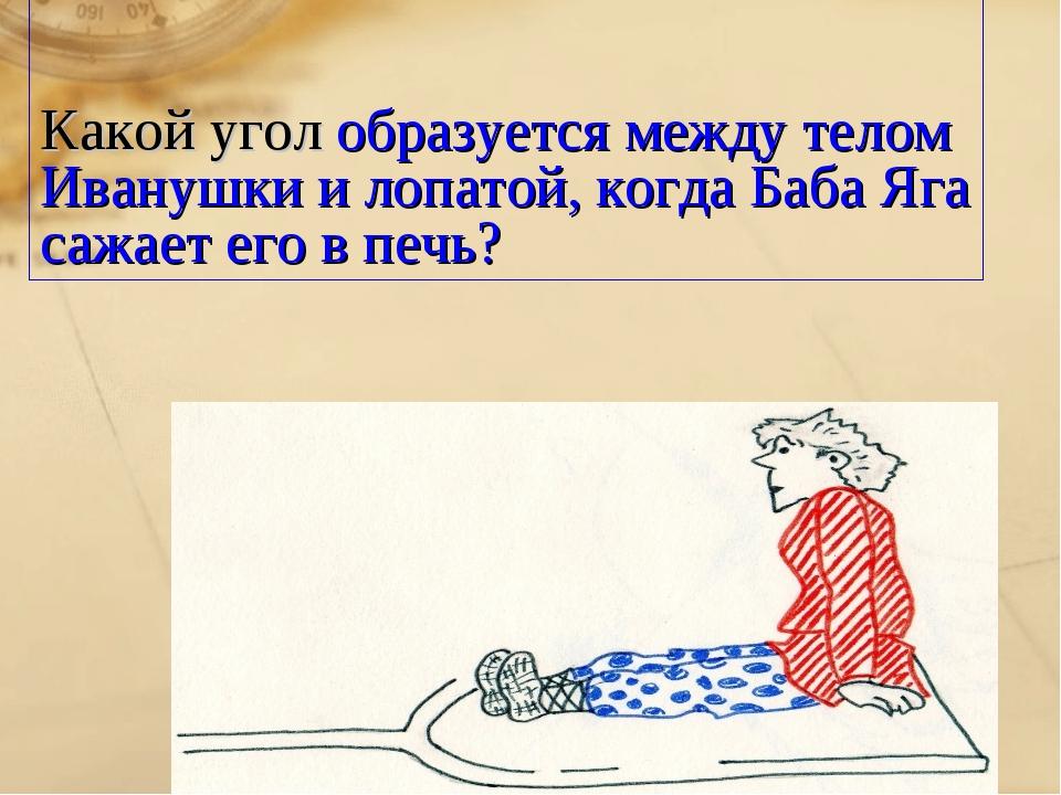 Какой угол образуется между телом Иванушки и лопатой, когда Баба Яга сажает е...