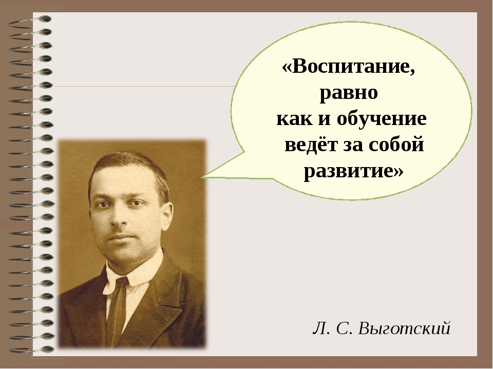«Воспитание, равно как и обучение ведёт за собой развитие» Л. С. Выготский
