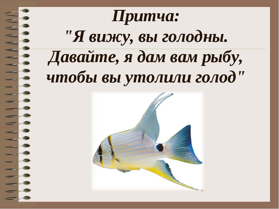 """Притча: """"Я вижу, вы голодны. Давайте, я дам вам рыбу, чтобы вы утолили голод"""""""