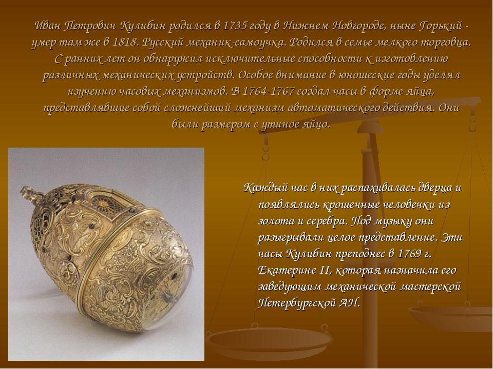 Иван Петрович Кулибин родился в 1735 году в Нижнем Новгороде, ныне Горький -...