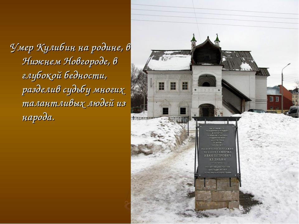 Умер Кулибин на родине, в Нижнем Новгороде, в глубокой бедности, разделив суд...