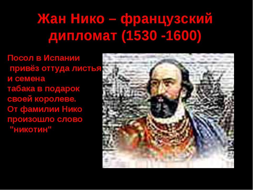 Жан Нико – французский дипломат (1530 -1600) Посол в Испании привёз оттуда ли...