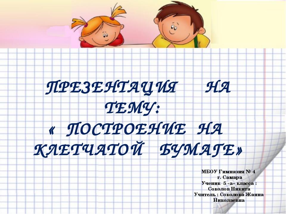 МБОУ Гимназия № 4 г. Самара Ученик 5 «а» класса : Соколов Никита Учитель : Со...