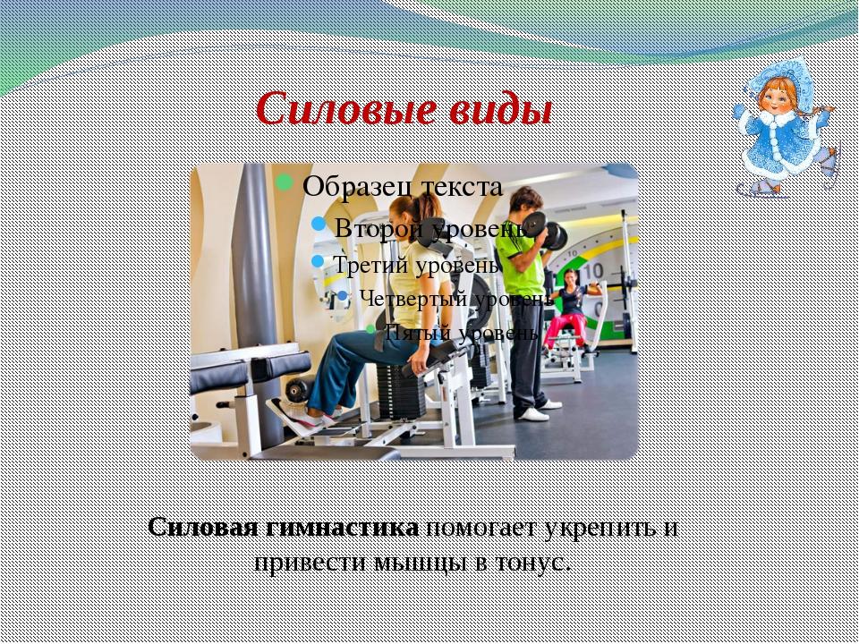 Силовые виды Силовая гимнастикапомогает укрепить и привести мышцы в тонус.