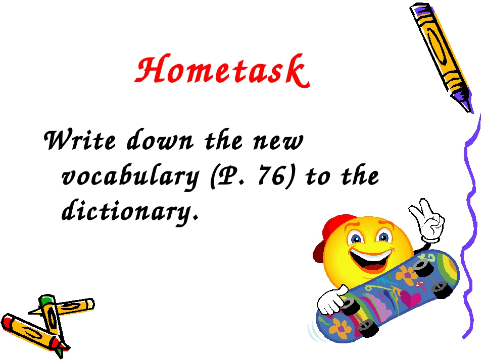 Hometask Write down the new vocabulary (P. 76) to the dictionary.