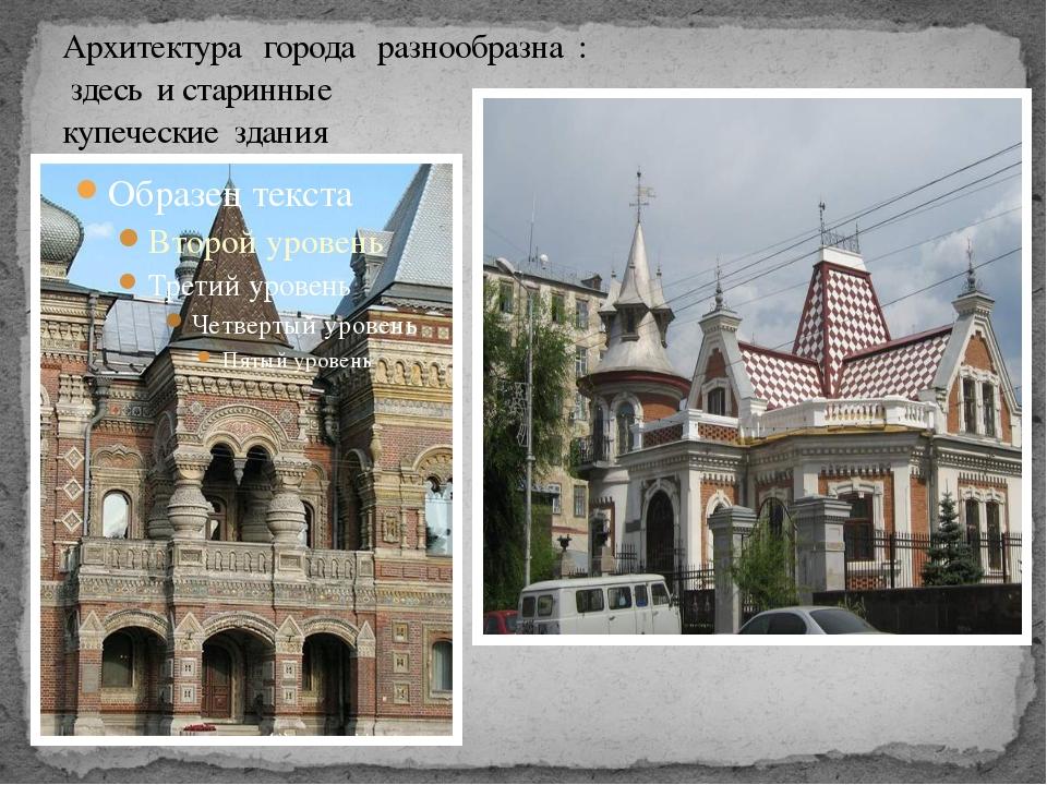 Архитектура города разнообразна : здесь и старинные купеческие здания