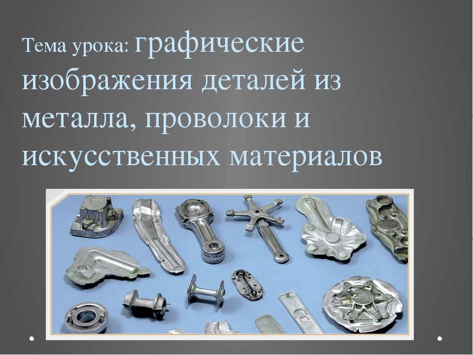 Тема урока: графические изображения деталей из металла, проволоки и искусстве...
