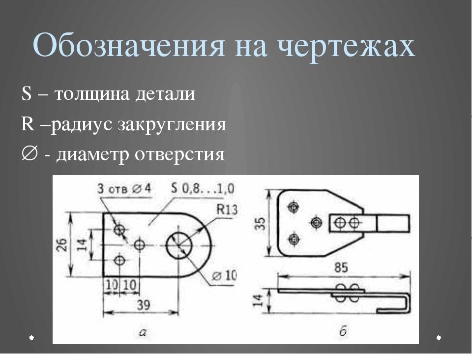 Обозначения на чертежах S – толщина детали R –радиус закругления  - диаметр...