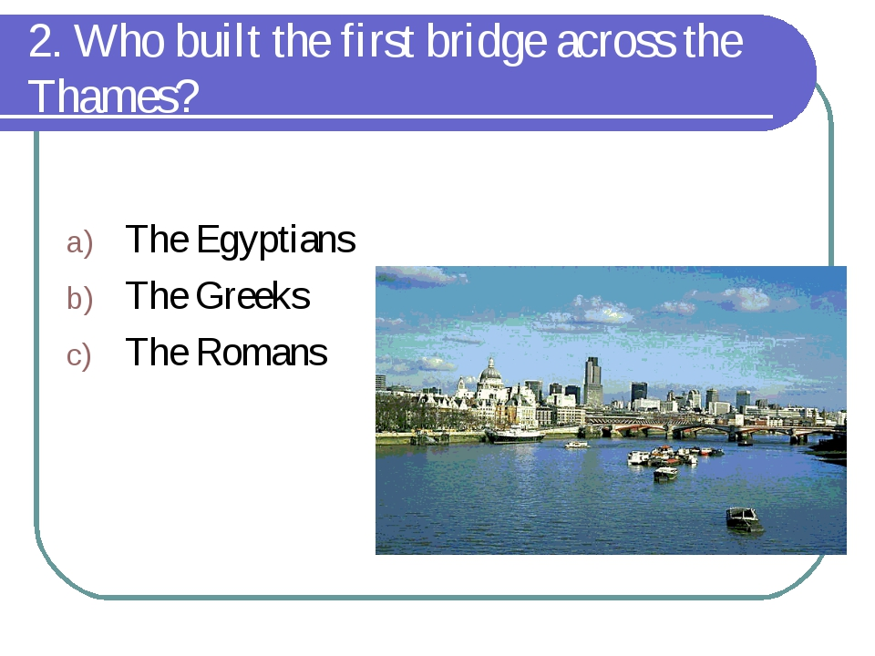 2. Who built the first bridge across the Thames? The Egyptians The Greeks The...