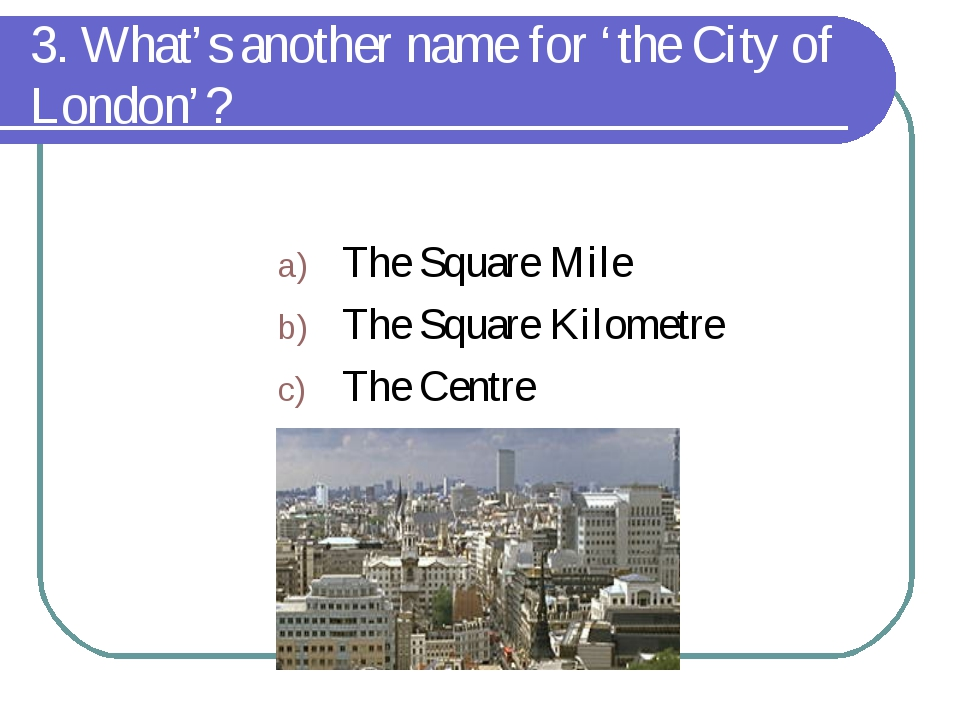 3. What's another name for 'the City of London'? The Square Mile The Square K...