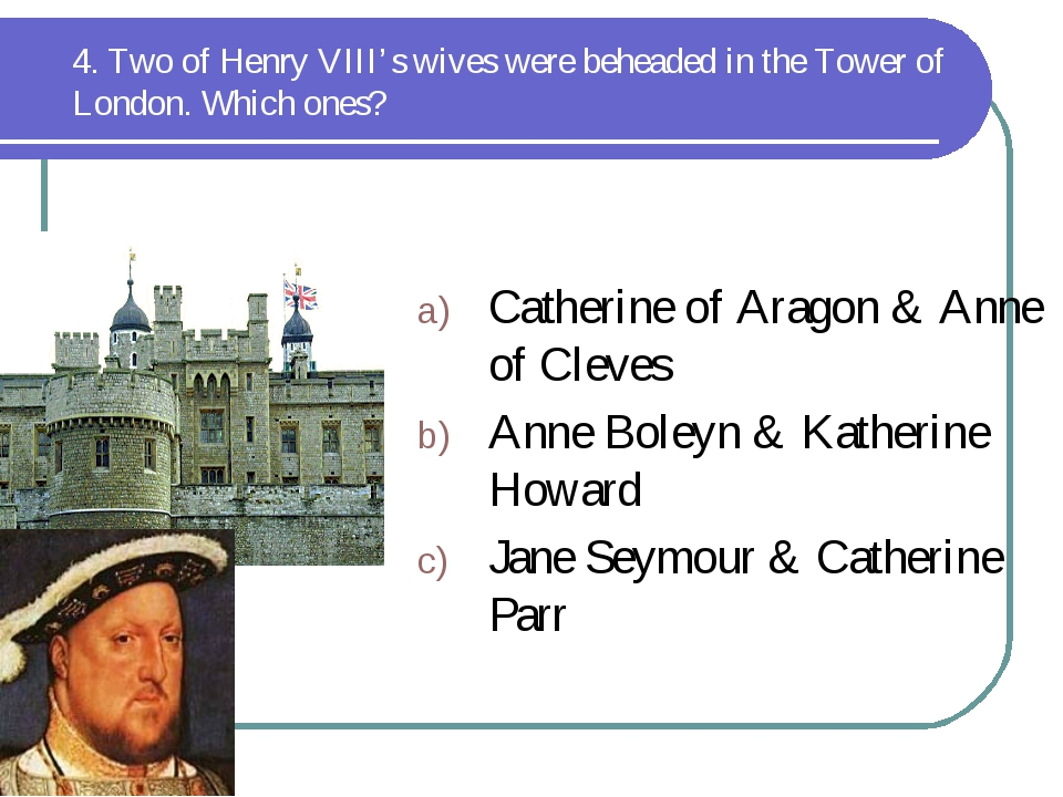 4. Two of Henry VIII's wives were beheaded in the Tower of London. Which ones...