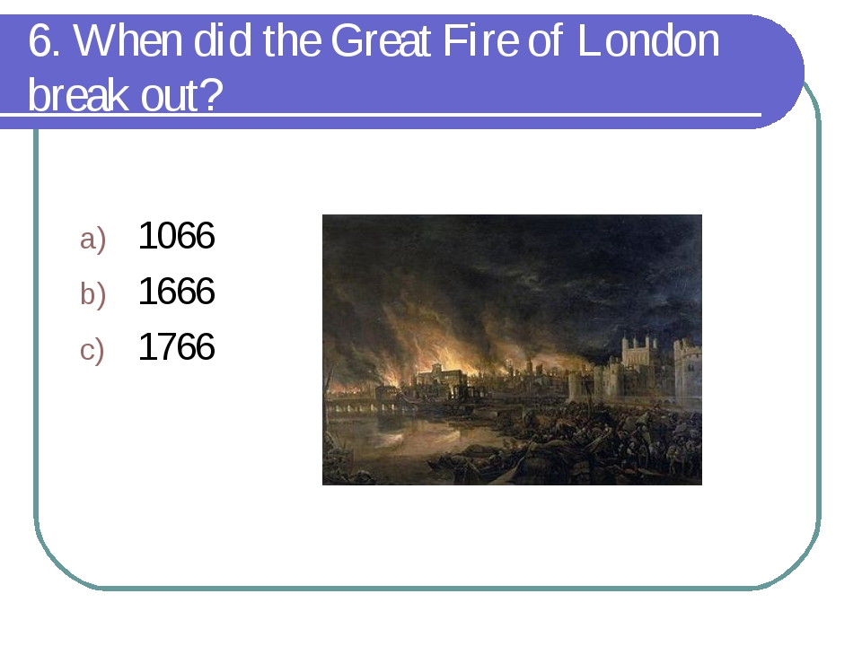 6. When did the Great Fire of London break out? 1066 1666 1766