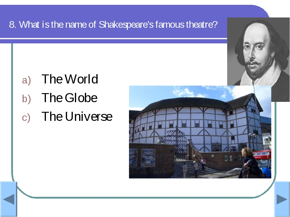 8. What is the name of Shakespeare's famous theatre? The World The Globe The...