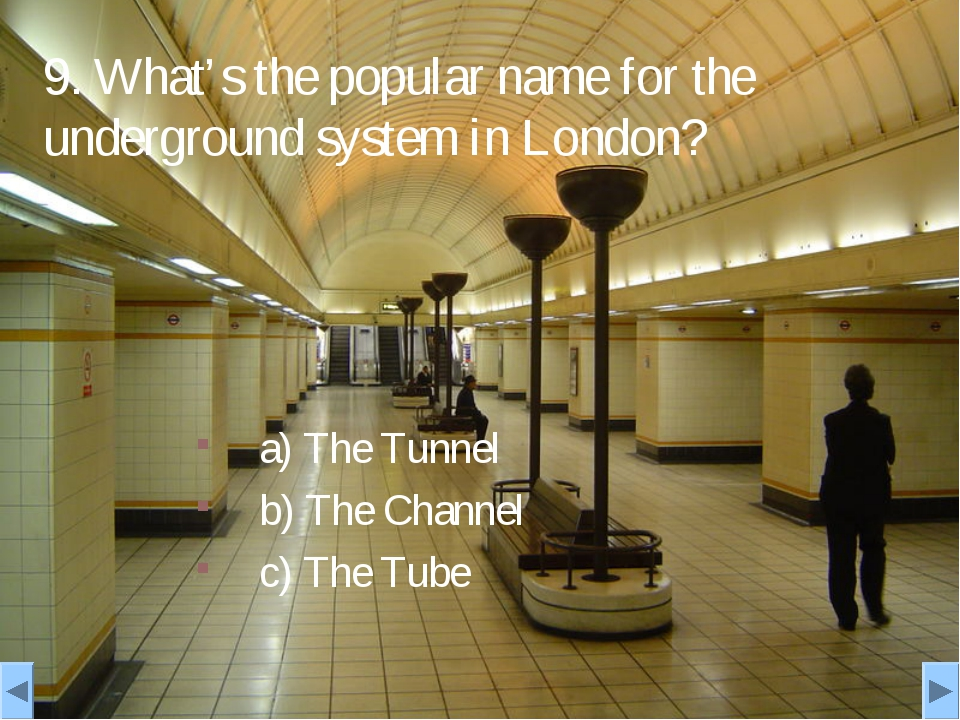 9. What's the popular name for the underground system in London? a) The Tunne...