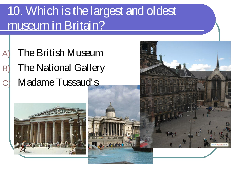 10. Which is the largest and oldest museum in Britain? The British Museum The...