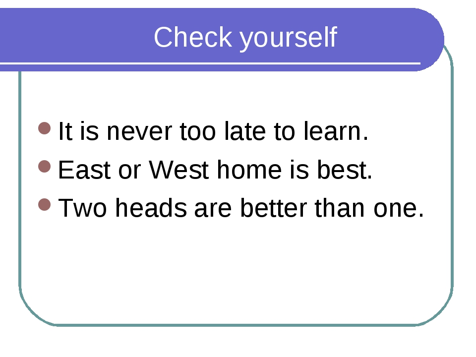Check yourself It is never too late to learn. East or West home is best. Two...