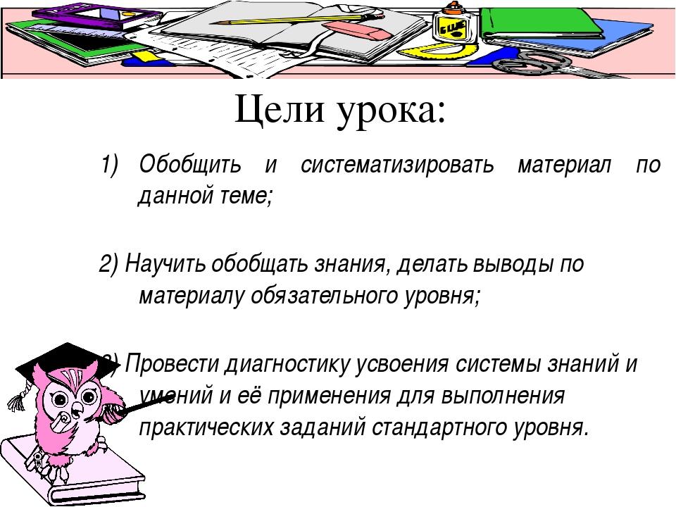 Цели урока: Обобщить и систематизировать материал по данной теме; 2) Научить...