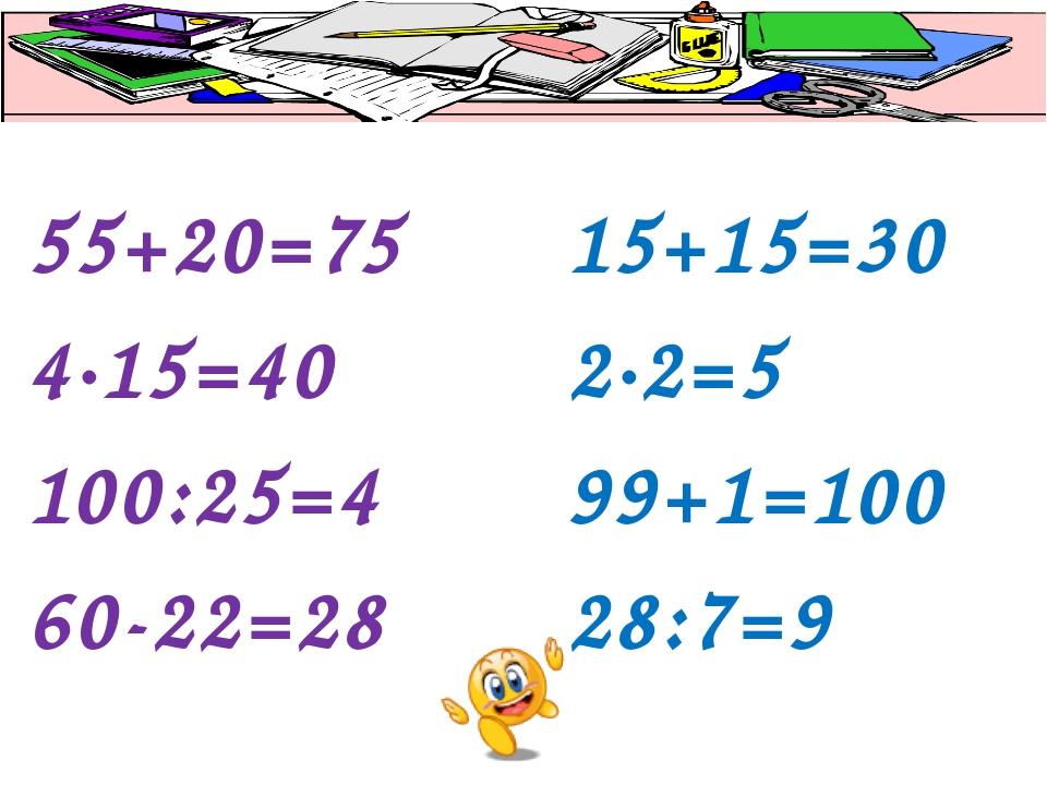 55+20=75 4∙15=40 100:25=4 60-22=28 15+15=30 2∙2=5 99+1=100 28:7=9