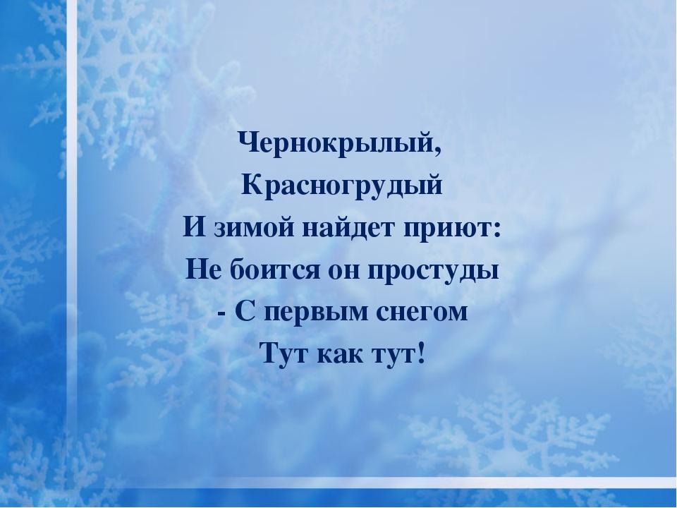 Чернокрылый, Красногрудый И зимой найдет приют: Не боится он простуды - С пе...