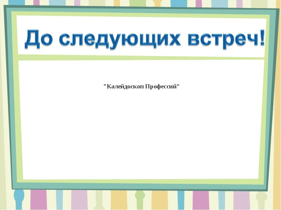 """""""Калейдоскоп Профессий"""""""