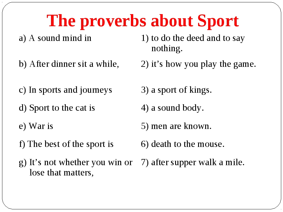 The proverbs about Sport a) A sound mind in	1) to do the deed and to say noth...