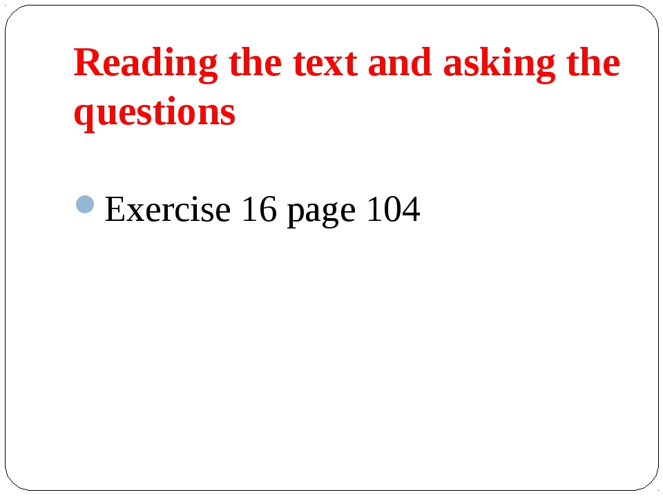 Reading the text and asking the questions Exercise 16 page 104