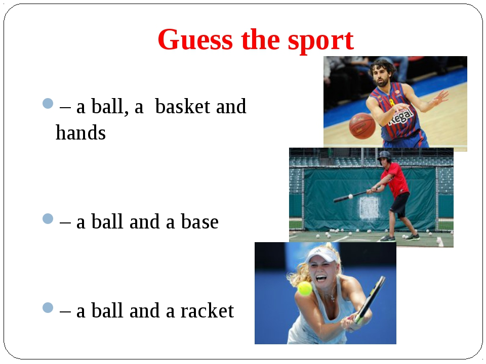 Guess the sport – a ball, a basket and hands – a ball and a base – a ball and...