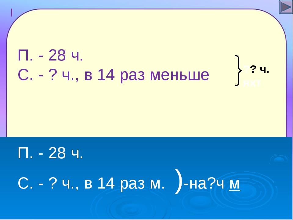 П. - 28 ч. С. - ? ч., в 14 раз меньше П. - 28 ч. С. - ? ч., в 14 раз м. )-на...