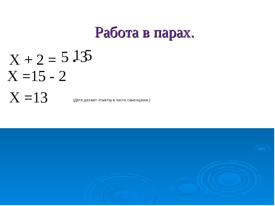 Работа в парах. Х + 2 = 5 . 3 1 5 Х =15 - 2 Х =13 (Дети делают отметку в лист...