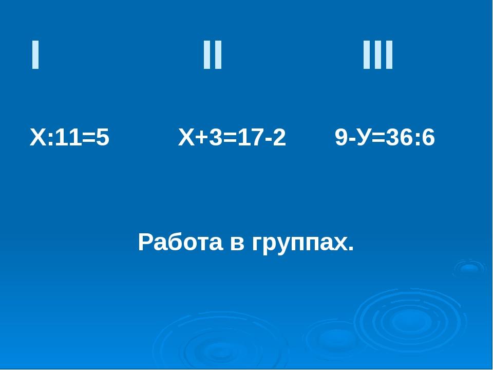 I II III Х:11=5 Х+3=17-2 9-У=36:6 Работа в группах.